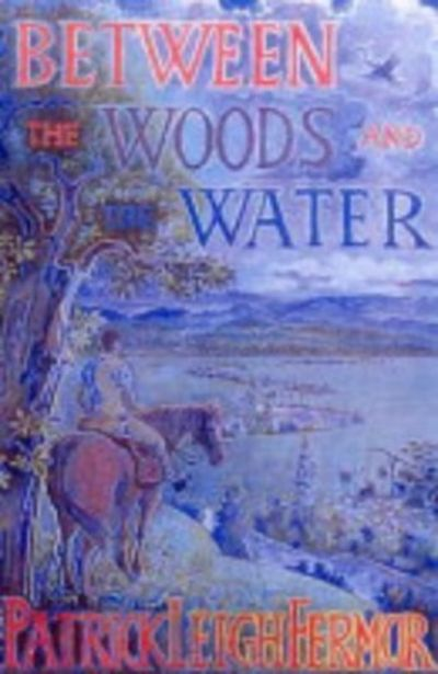 Between the Woods and the Water: On Foot to Constantinople from the Hook of  Holland: The Middle Danube to the Iron Gates by Patrick Leigh Fermor -