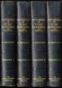 PITTSBURGH OF TODAY: ITS RESOURCES AND PEOPLE [COMPLETE 4 VOLS.]