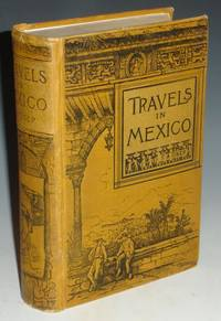 Travels in Mexico: And Life Among the Mexicans; I. Yucatan; II Central and Southern Mexico; III.  The Border States