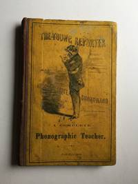 THE YOUNG REPORTER Or, How to Write Short-Hand: A Complete Phonographic Teacher Being an Inductive Exposition of Phonography