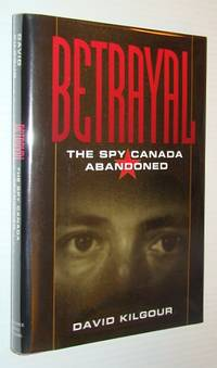 Betrayal: The spy Canada abandoned by  David Kilgour - First Edition - 1994 - from RareNonFiction.com and Biblio.com