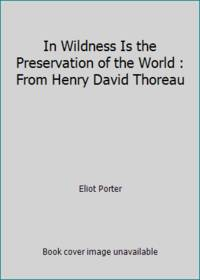 In Wildness Is the Preservation of the World : From Henry David Thoreau