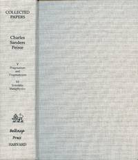 Collected Papers of Charles Sanders Peirce. Volume V: Pragmatism and Pragmaticism; Volume VI: Scientific Metaphysics [Two Volumes in One]