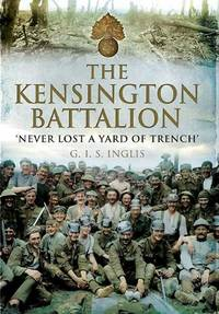 The Kensington Battalion: Never Lost a Yard of Trench