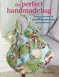 image of The Perfect Handmade Bag : Recycle and Reuse to Make 35 Beautiful Totes, Purses and More