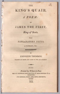 King's quair, a poem. By James the First, King of Scots. With explanatory notes, a glossary, &c. by Ebenezer Thomson.