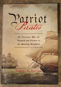 Patriot Pirates The Privateer War for Freedom and Fortune in the American Revolution