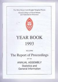 The Holy Royal Arch Knight Templar Priests. Grand College of England and Wales and its Tabernacles Overseas. Year Book 1993 including The Report of Proceedings of the Annual Assembly Statistics and General Information