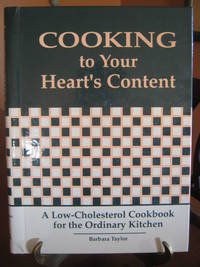 Cooking to Your Heart's Content: A Low-Cholesterol Cookbook for the Ordinary Kitchen by  Barbara Taylor - First Edition - from West of Eden Books and Biblio.co.uk