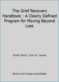 The Grief Recovery Handbook : A Clearly Defined Program for Moving Beyond Loss