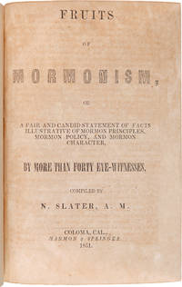 FRUITS OF MORMONISM, OR A FAIR AND CANDID STATEMENT OF FACTS ILLUSTRATIVE OF MORMON PRINCIPLES, MORMON POLICY, AND MORMON CHARACTER, BY MORE THAN FORTY EYE-WITNESSES