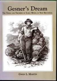 GESNER'S DREAM; The Trials and Triumphs of Early Mining in New Brunswick, by  Gwen l Martin - Paperback - First Edition - 2003 - from Harry E Bagley Books Ltd and Biblio.com