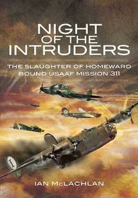 Night of the Intruders: The Slaughter of Homeward Bound USAAF Mission 311: First Hand Accounts Chronicling the Slaughter of Homeward Bound USAAF Mission 311
