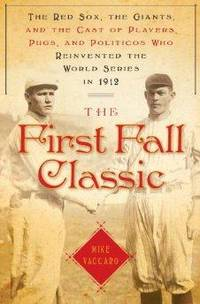 First Fall Classic, The : The Red Sox, the Giants and the Cast of Players, Pugs and Politicos Who...