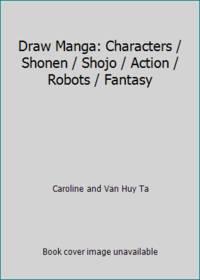Draw Manga: Characters / Shonen / Shojo / Action / Robots / Fantasy