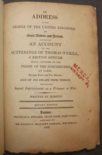 AN ADDRESS TO THE PEOPLE OF THE UNITED KINGDOMS OF GREAT BRITAIN AND IRELAND, CONTAINING AN ACCOUNT OF THE SUFFERINGS OF THOMAS O'NEILL, A BRITISH OFFICER, WHILE CONFINED IN THE PRISON OF THE CONCIERGERIE, AT PARIS..