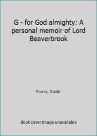 G - for God almighty: A personal memoir of Lord Beaverbrook