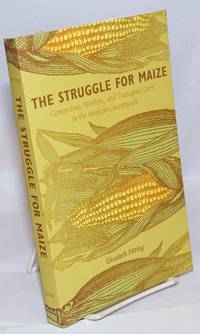 The Struggle for Maize Campesinos, Workers, and transgenic Corn in the Mexican Countryside