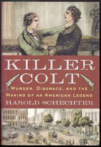 Killer Colt.  Murder, Disgrace, and the Making of an American Legend
