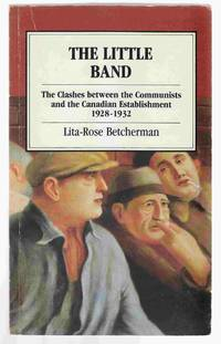The Little Band The Clashes between the Communist and the Canadian  Establishment 1928-1932