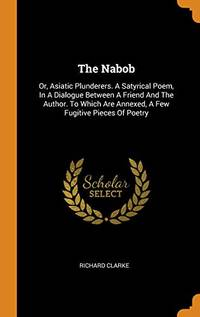 The Nabob: Or  Asiatic Plunderers. a Satyrical Poem  in a Dialogue Between a Friend and the Author. to Which Are Annexed  a Few Fugitive Pieces of Poetry