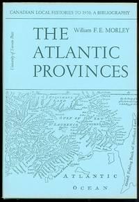 image of THE ATLANTIC PROVINCES: NEWFOUNDLAND, NOVA SCOTIA, NEW BRUNSWICK, PRINCE EDWARD ISLAND.  CANADIAN LOCAL HISTORIES TO 1950: A BIBLIOGRAPHY / VOLUME I.