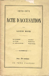 1870-1871. Acte d'accusation par Louis Noir. La Guerre [par] Louis Noir, La Faim [par] Francis Enne, La Révolution [par] Poupart-Davyl.
