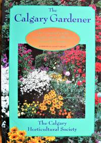 image of The Calgary Gardener. The Essential Guide to Gardening in Alberta's Chinook Country.