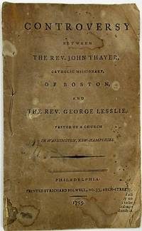 CONTROVERSY BETWEEN THE REV. JOHN THAYER, CATHOLIC MISSIONARY, OF BOSTON, AND THE REV. GEORGE LESSLIE, PASTOR OF A CHURCH IN WASHINGTON, NEW-HAMPSHIRE