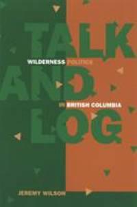 Talk and Log : Wilderness Politics in British Columbia