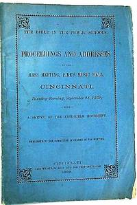 THE BIBLE IN THE PUBLIC SCHOOLS. PROCEEDINGS AND ADDRESSES AT THE MASS MEETING, PIKE'S MUSIC HALL, CINCINNATI, TUESDAY EVENING, SEPTEMBER 28, 1869; WITH A SKETCH OF THE ANTI-BIBLE MOVEMENT. PUBLISHED BY THE COMMITTEE IN CHARGE OF THE MEETING