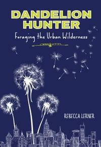 Dandelion Hunter : Foraging the Urban Wilderness