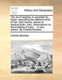 The art of angling; or complete fly-fisher: describing the different kinds of fish, their haunts, places of feeding,&c&c. Also, observations on the ... ... A new edition. By Charles Bowlker, ... by Charles Bowlker - 2010-05-27