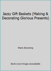image of Jazzy Gift Baskets (Making & Decorating Glorious Presents)
