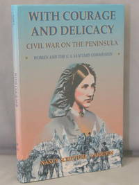 With Courage and Delicacy; Civil War on the Peninsula; Women and the U.S. Sanitary Commission