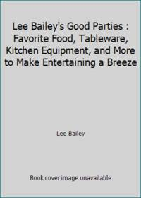 Lee Bailey's Good Parties : Favorite Food, Tableware, Kitchen Equipment, and More to Make...