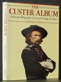 The Custer Album: A Pictorial Biography of General George A. Cust