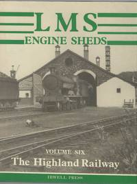 LMS Engine Sheds: their History and Development. Volume Six: the Highland Railway