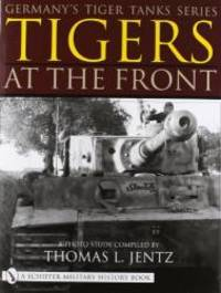 Germany's Tiger Tanks: Tigers At the Front by Thomas J Jentz - 2001-02-09