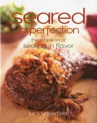 Seared to Perfection: The Simple Art of Sealing in Flavor by Lucy Vaserfirer - Hardcover - 2010 - from M Hofferber Books (SKU: biblio768)