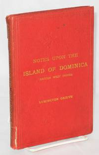 image of Notes upon the Island of Dominica (British West Indies) Containing Information for Settlers, Investors, Tourists, Naturalists, and Others. With statistics from the official returns also regulations regarding crown lands and import and export duties. With 17 illustrations and a map