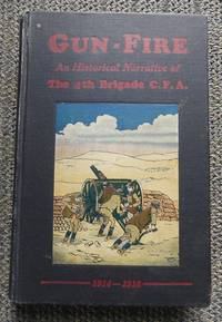 GUN-FIRE:  AN HISTORICAL NARRATIVE OF THE 4TH BDE. C.F.A. IN THE GREAT WAR (1914-18).