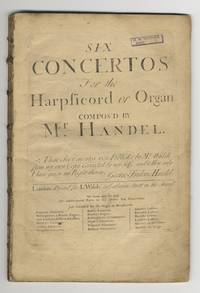 [HWV 289-294; Op. 4]. Six Concertos for the Harpsichord or Organ .. These Six Concertos were Publish'd by Mr. Walsh from my own Copy Corrrected by my Self and to Him only I have given my right therein. George Frideric Handel