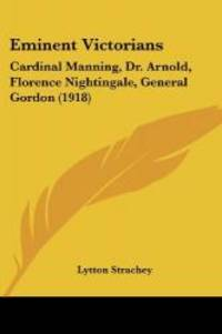 Eminent Victorians: Cardinal Manning, Dr. Arnold, Florence Nightingale, General Gordon (1918) by Lytton Strachey - Paperback - 2009-08-10 - from Books Express and Biblio.com