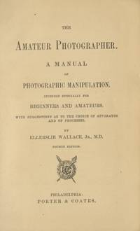 THE AMATEUR PHOTOGRAPHER.; A MANUAL OF PHOTOGRAPHIC MANIPULATION. INTENDED ESPECIALLY FOR BEGINNERS AND AMATEURS. WITH SUGGESTIONS AS TO THE CHOICE OF APPARATUS AND OF PROCESSES