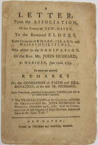 A LETTER, FROM THE ASSOCIATION, OF THE COUNTY OF NEW-HAVEN, TO THE REVEREND ELDERS, IN THE COLONIES OF RHODE-ISLAND, AND MASSACHUSETTS-BAY, WHO ASSISTED IN THE ORDINATION, OF THE REV. MR. JOHN HUBBARD, AT MERIDEN, JUNE 22ND, 1769. TO WHICH ARE ANNEXED, REMARKS ON THE CONFESSION OF FAITH AND EXAMINATION, OF THE SAID HUBBARD..