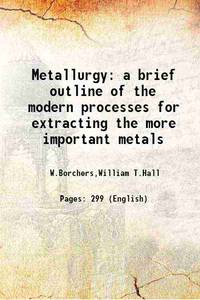Metallurgy a brief outline of the modern processes for extracting the more important metals 1911...