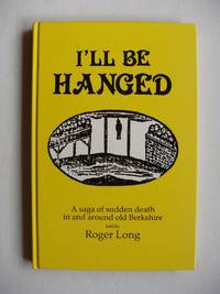 image of I'll Be Hanged  - A Saga of Sudden Death in and Around Old Berkshire