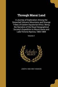 image of Through Masai Land : A Journey of Exploration among the Snowclad Volcanic Mountains and Strange Tribes of Eastern Equatorial Africa. Being the Narrative of the Royal Geographical Society's Expedition to Mount Kenia and Lake Victoria Nyanza, 1883-1884; Volume 1