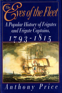 The Eyes of the Fleet: A Popular History of Frigates and Frigate Captains 1793-1815